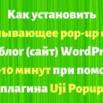 Что дает и как установить всплывающее pop-up окно на блог (сайт) WordPress за 5-10 минут при помощи плагина Uji Popup